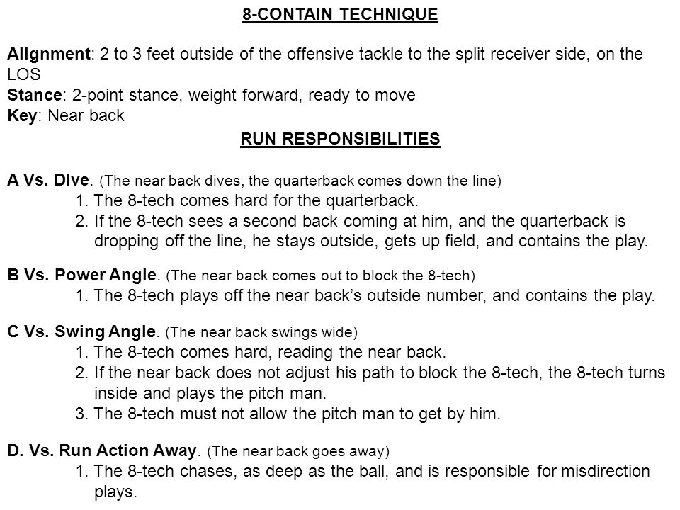 8-CONTAIN TECHNIQUE Alignment: 2 to 3 feet outside of the offensive tackle to the split receiver side, on the LOS.