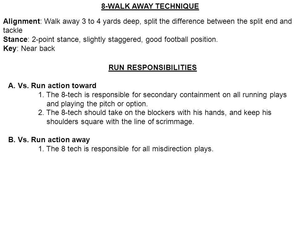 8-WALK AWAY TECHNIQUE Alignment: Walk away 3 to 4 yards deep, split the difference between the split end and tackle.