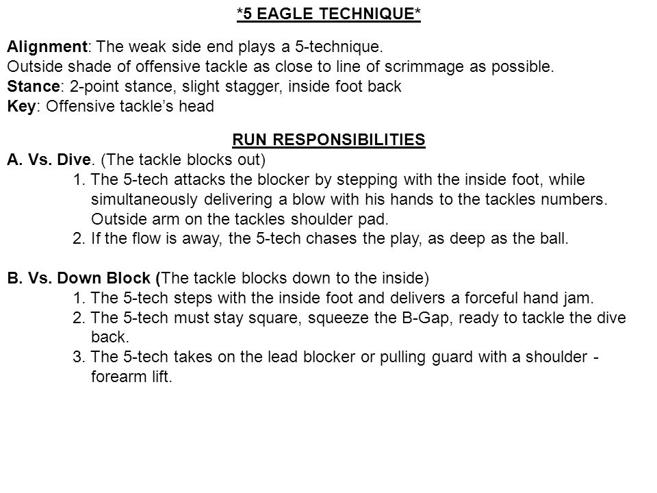 *5 EAGLE TECHNIQUE* Alignment: The weak side end plays a 5-technique. Outside shade of offensive tackle as close to line of scrimmage as possible.