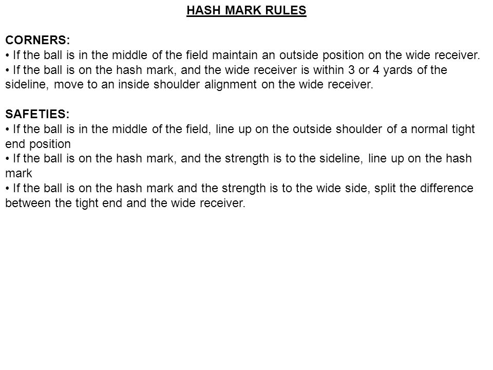 HASH MARK RULES CORNERS: • If the ball is in the middle of the field maintain an outside position on the wide receiver.