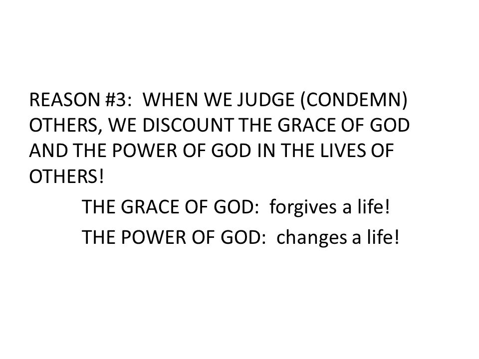 REASON #3: WHEN WE JUDGE (CONDEMN) OTHERS, WE DISCOUNT THE GRACE OF GOD AND THE POWER OF GOD IN THE LIVES OF OTHERS.