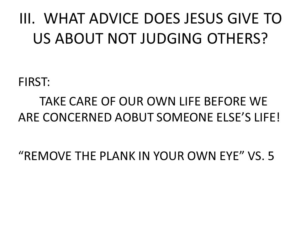 III. WHAT ADVICE DOES JESUS GIVE TO US ABOUT NOT JUDGING OTHERS