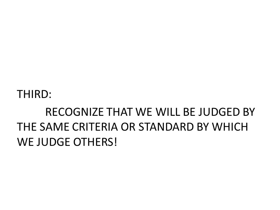 THIRD: RECOGNIZE THAT WE WILL BE JUDGED BY THE SAME CRITERIA OR STANDARD BY WHICH WE JUDGE OTHERS!