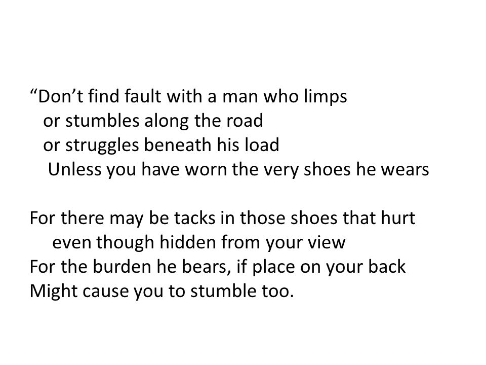 Don't find fault with a man who limps or stumbles along the road or struggles beneath his load Unless you have worn the very shoes he wears For there may be tacks in those shoes that hurt even though hidden from your view For the burden he bears, if place on your back Might cause you to stumble too.