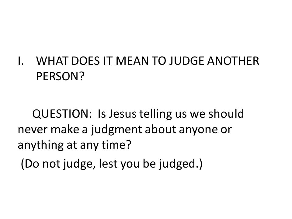 WHAT DOES IT MEAN TO JUDGE ANOTHER PERSON