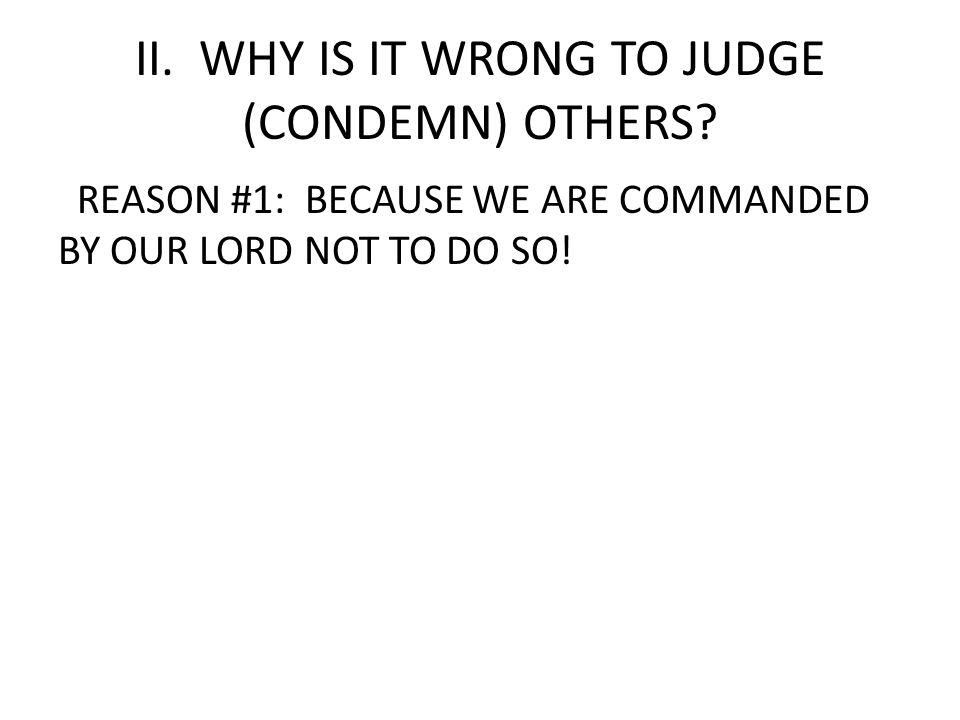 II. WHY IS IT WRONG TO JUDGE (CONDEMN) OTHERS
