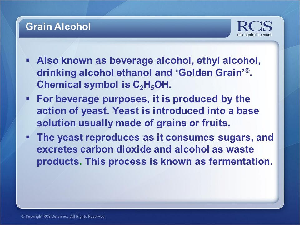 Grain Alcohol Also known as beverage alcohol, ethyl alcohol, drinking alcohol ethanol and 'Golden Grain'©. Chemical symbol is C2H5OH.