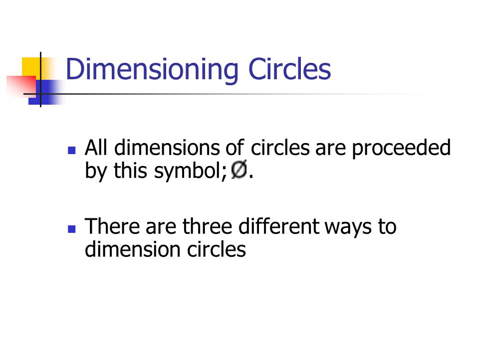 Dimensioning Circles All dimensions of circles are proceeded by this symbol; .