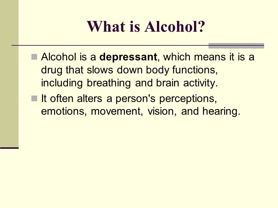 What is Alcohol Alcohol is a depressant, which means it is a drug that slows down body functions, including breathing and brain activity.