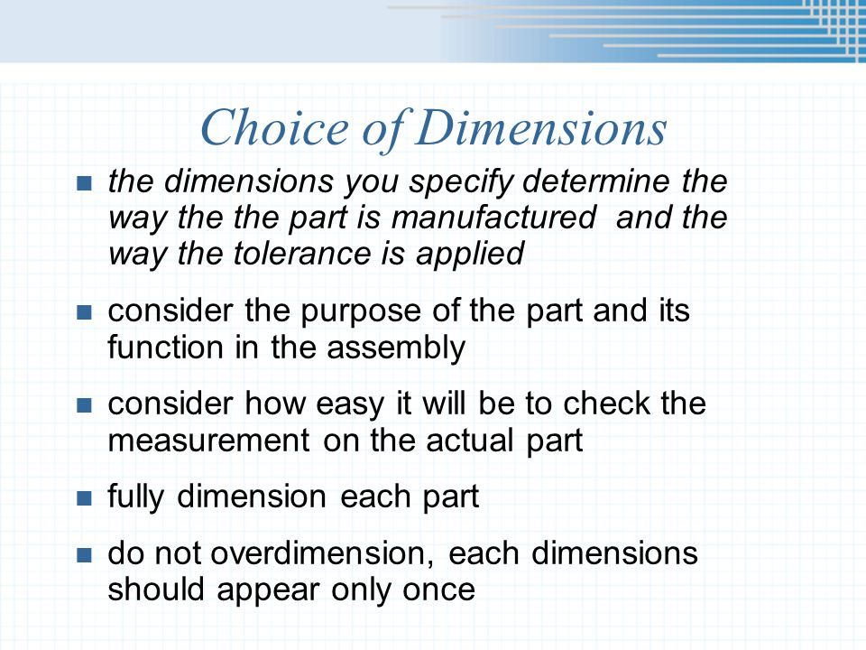 Choice of Dimensions the dimensions you specify determine the way the the part is manufactured and the way the tolerance is applied.