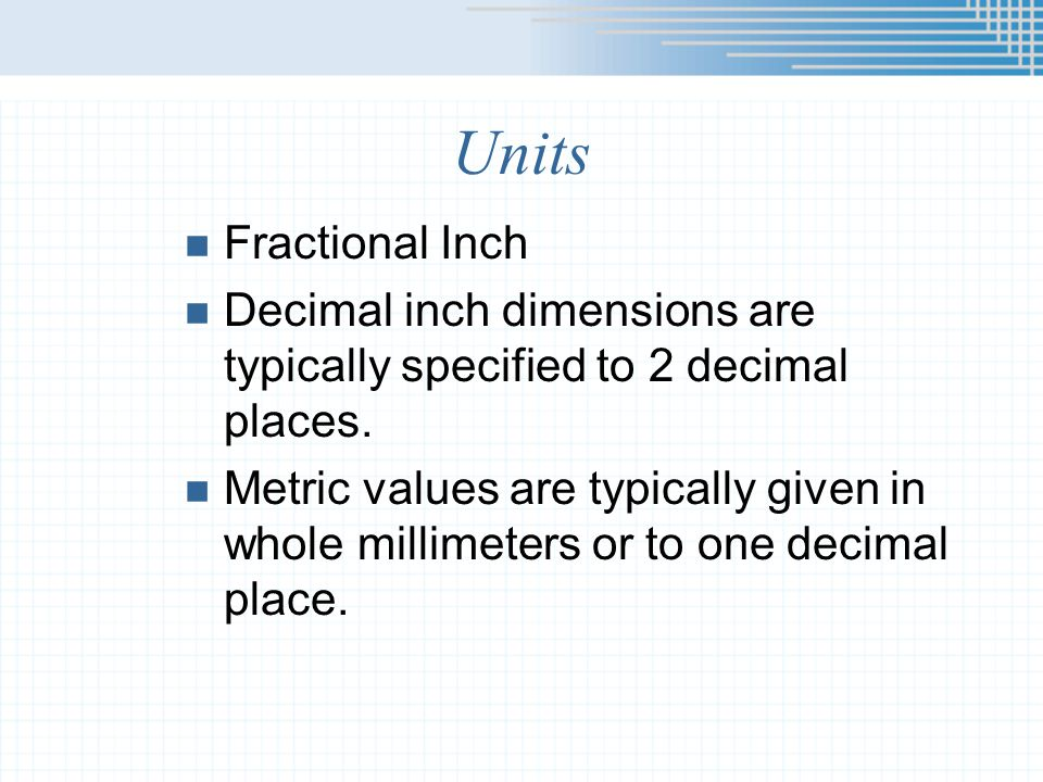 Units Fractional Inch. Decimal inch dimensions are typically specified to 2 decimal places.