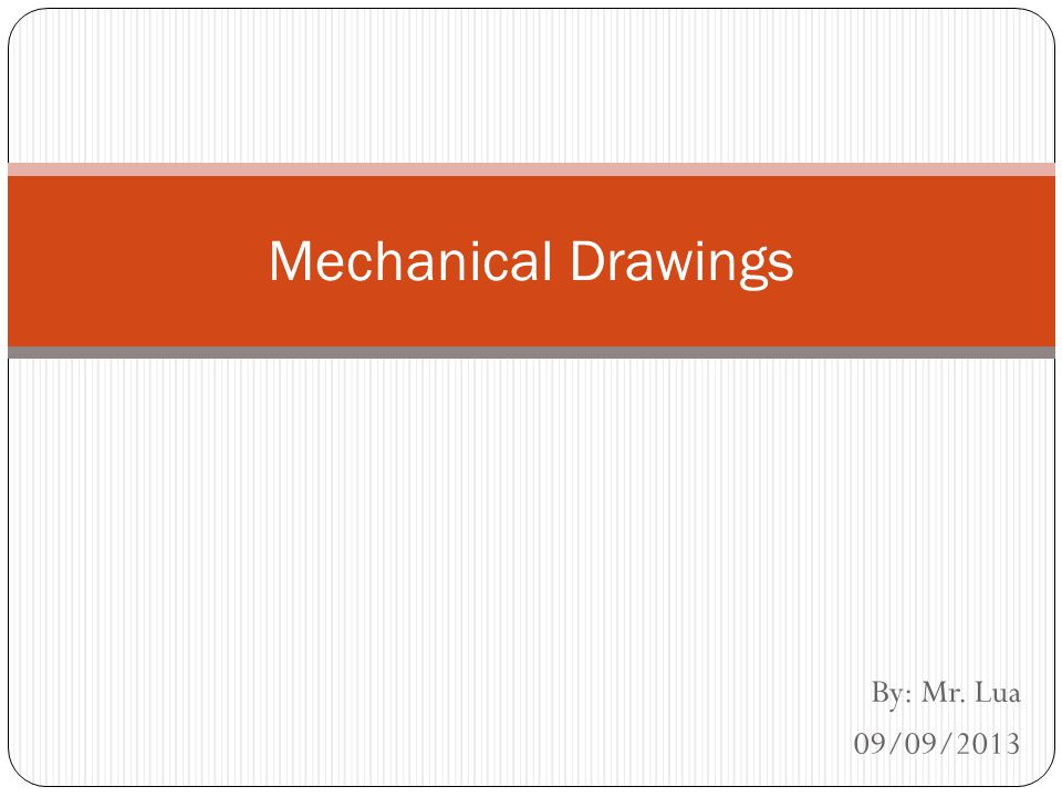 Mechanical Drawings By: Mr. Lua 09/09/2013