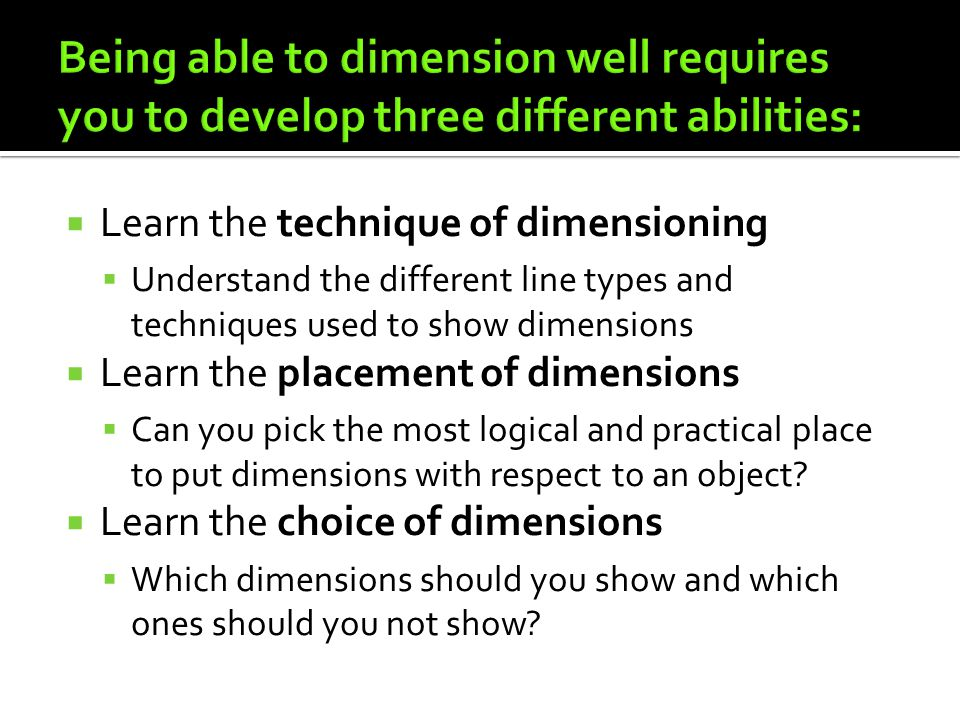Being able to dimension well requires you to develop three different abilities: