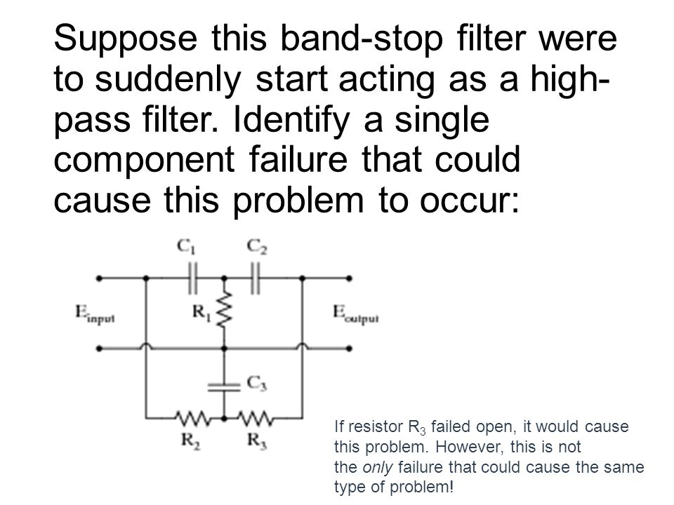 Suppose this band-stop filter were to suddenly start acting as a high-pass filter. Identify a single component failure that could cause this problem to occur: