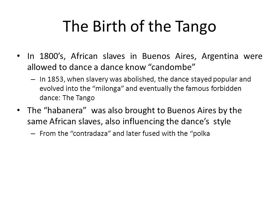 The Birth of the Tango In 1800's, African slaves in Buenos Aires, Argentina were allowed to dance a dance know candombe
