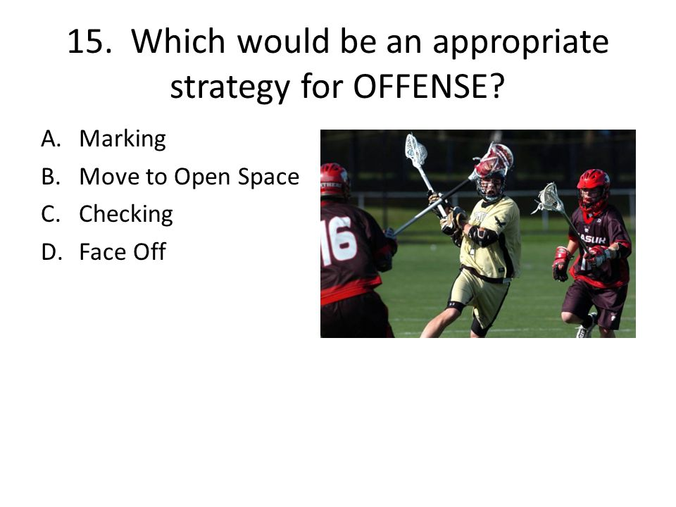 15. Which would be an appropriate strategy for OFFENSE