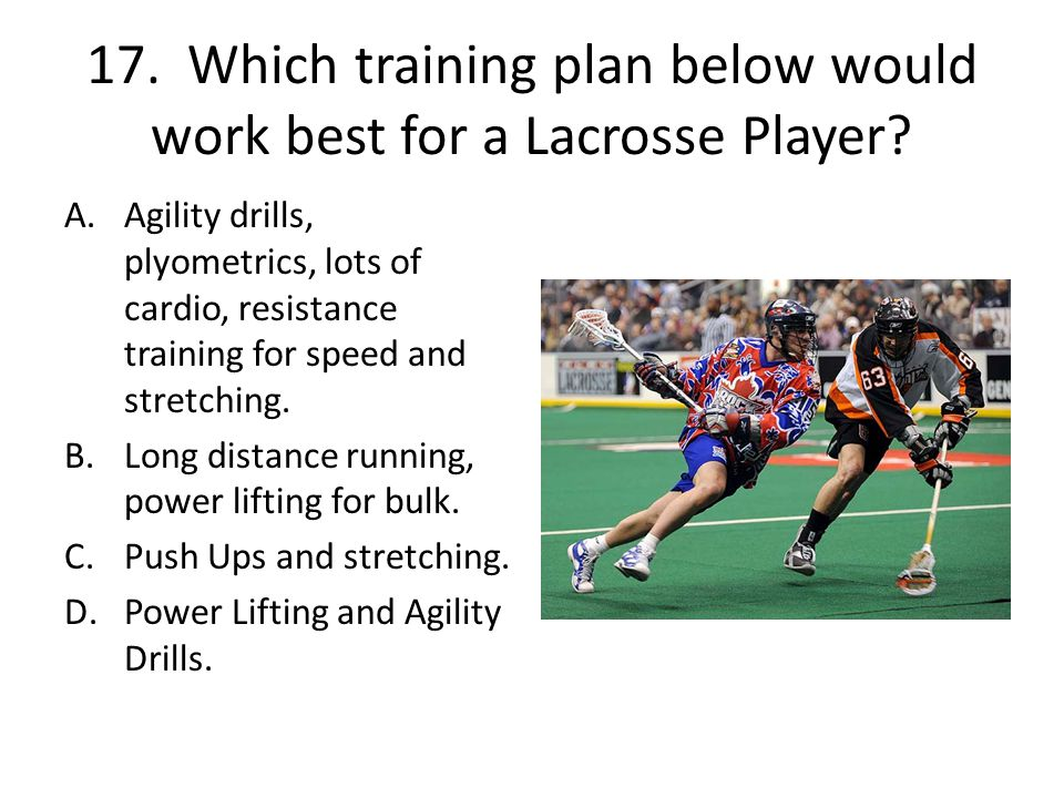 17. Which training plan below would work best for a Lacrosse Player