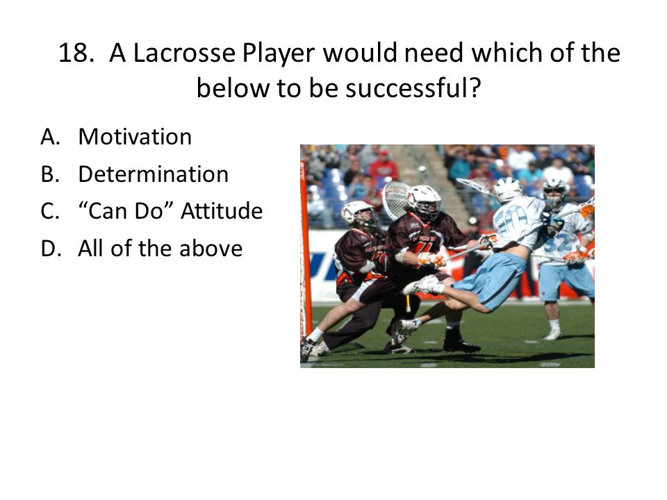 18. A Lacrosse Player would need which of the below to be successful