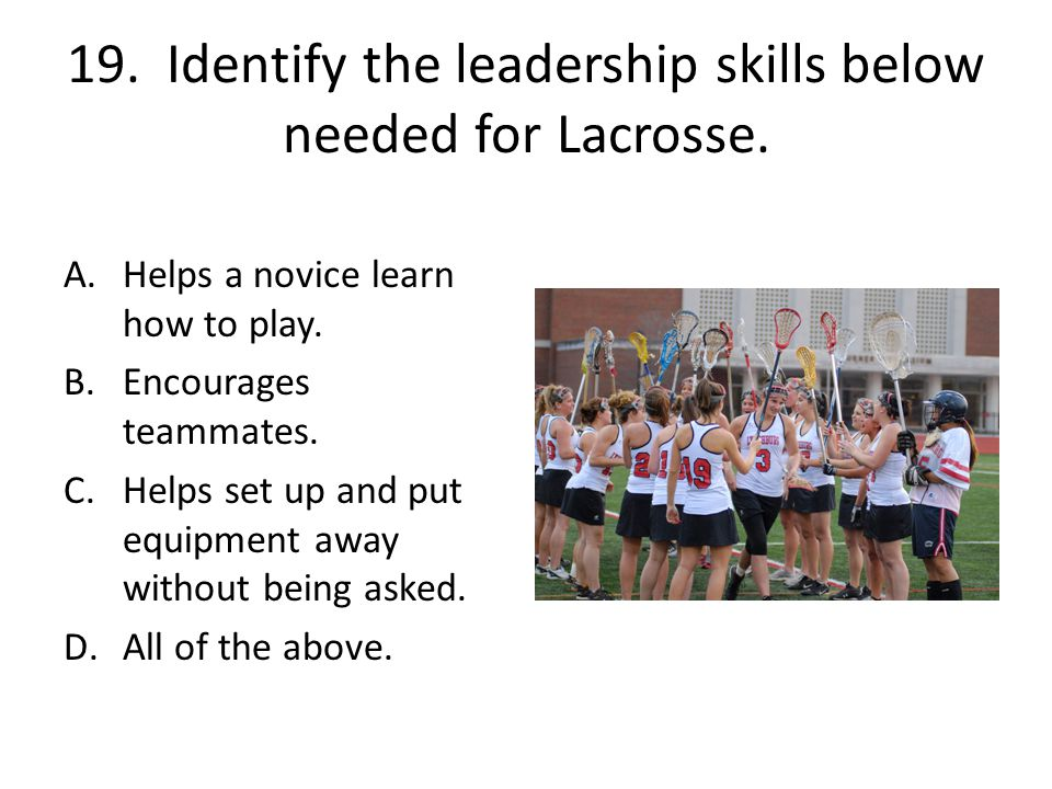 19. Identify the leadership skills below needed for Lacrosse.