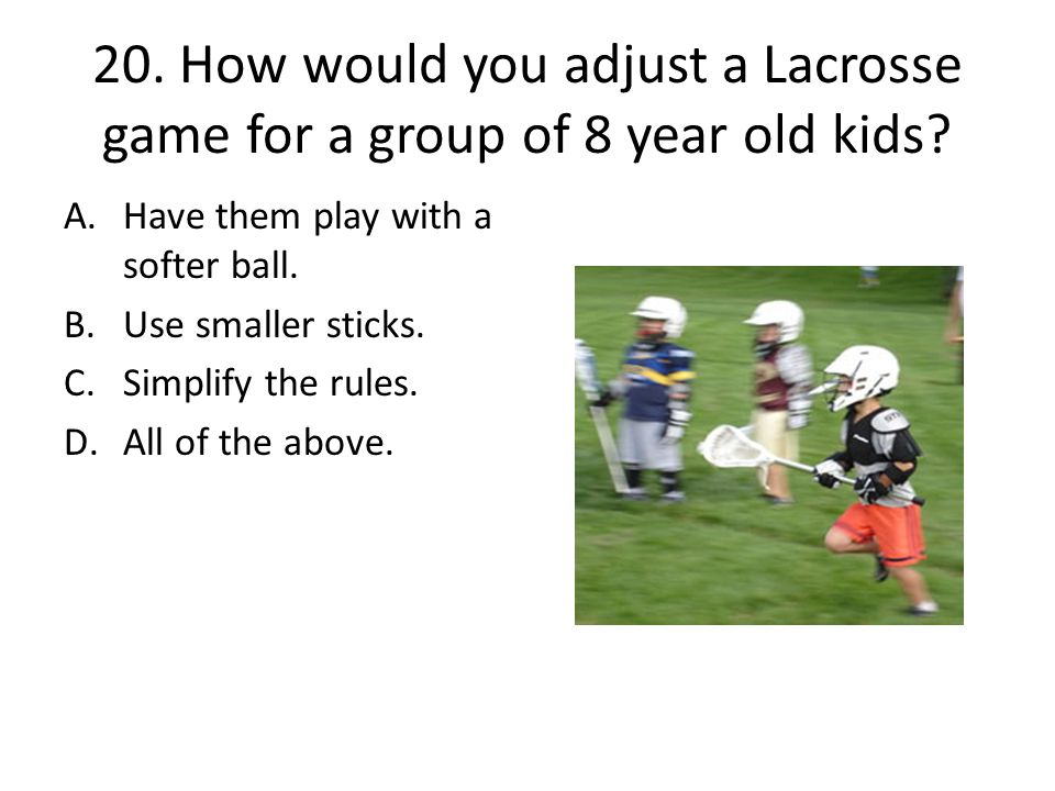 20. How would you adjust a Lacrosse game for a group of 8 year old kids