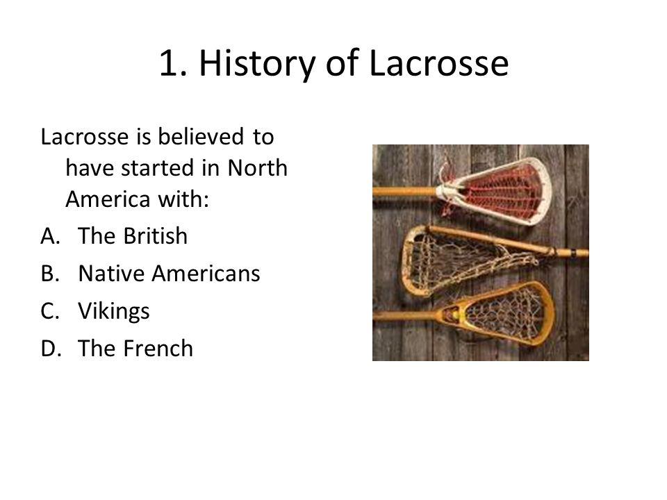 1. History of Lacrosse Lacrosse is believed to have started in North America with: The British. Native Americans.