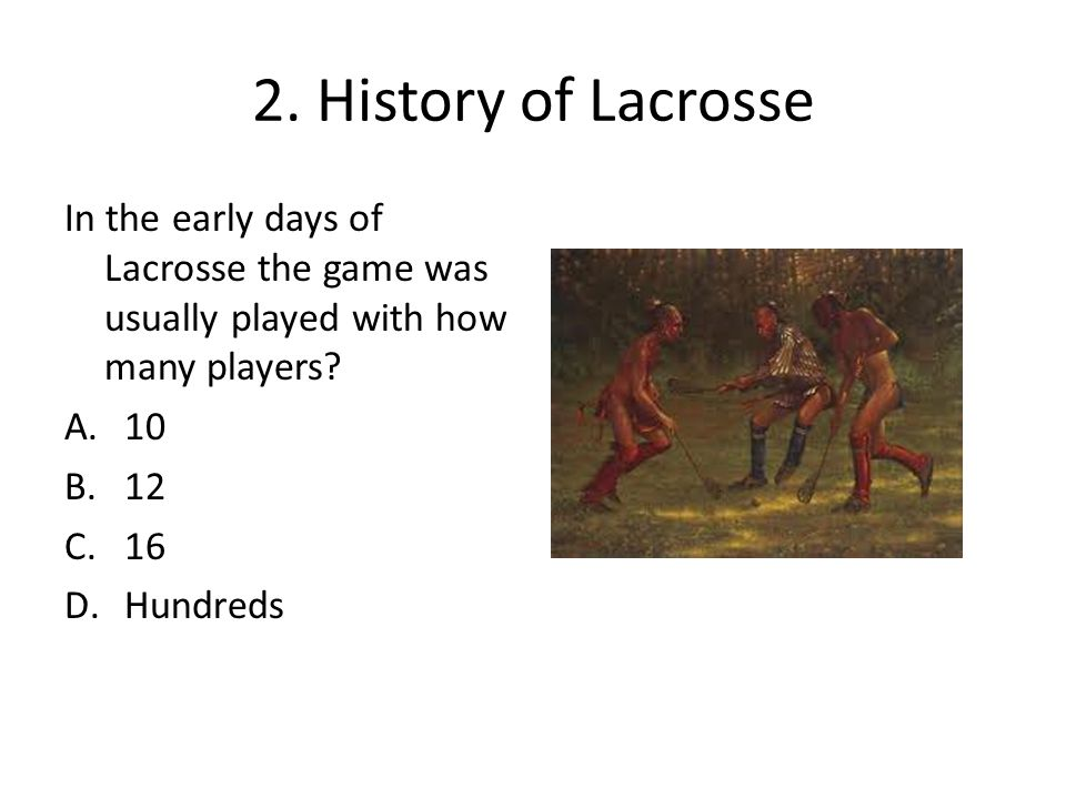 2. History of Lacrosse In the early days of Lacrosse the game was usually played with how many players