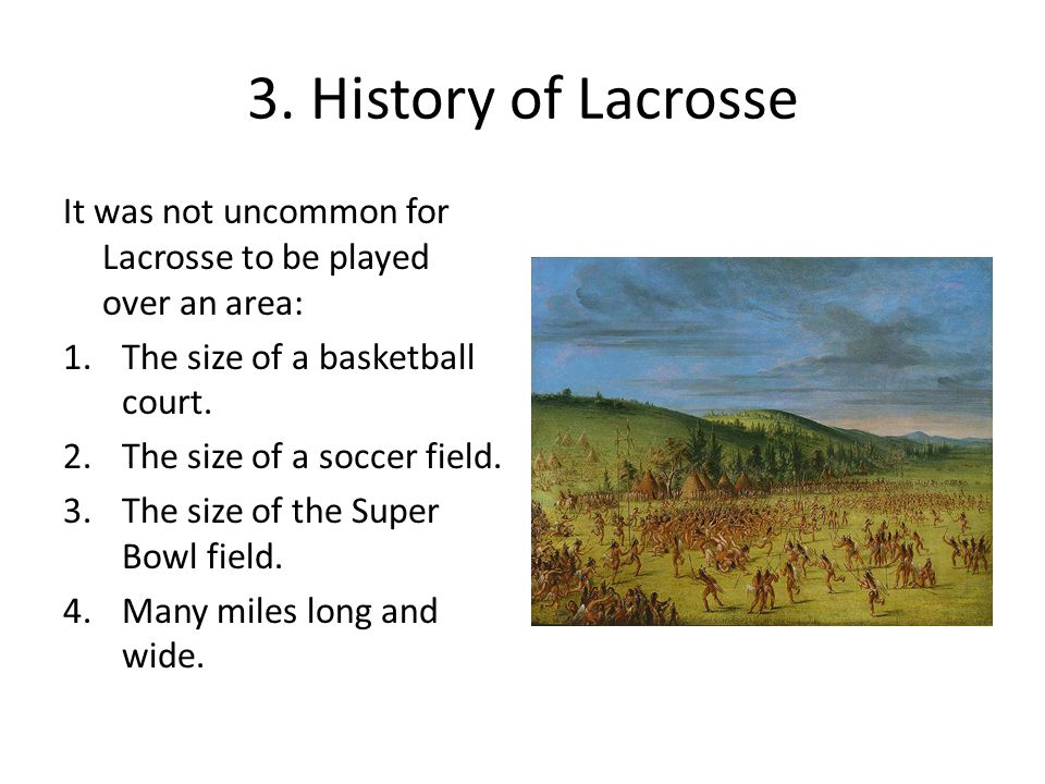 3. History of Lacrosse It was not uncommon for Lacrosse to be played over an area: The size of a basketball court.