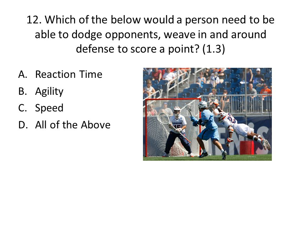 12. Which of the below would a person need to be able to dodge opponents, weave in and around defense to score a point (1.3)