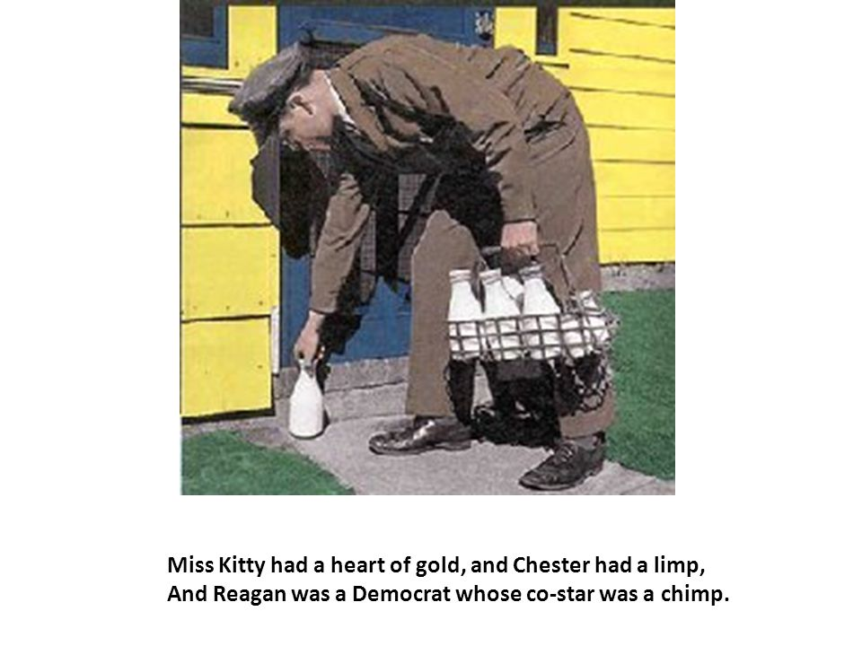 Miss Kitty had a heart of gold, and Chester had a limp, And Reagan was a Democrat whose co-star was a chimp.