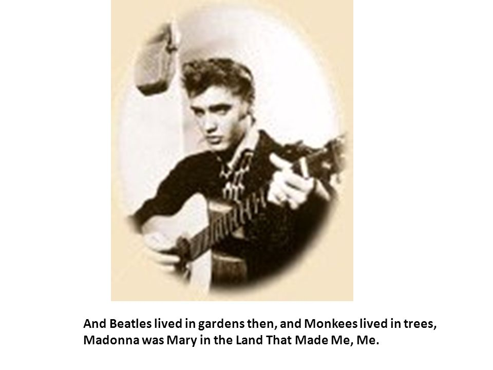 And Beatles lived in gardens then, and Monkees lived in trees, Madonna was Mary in the Land That Made Me, Me.