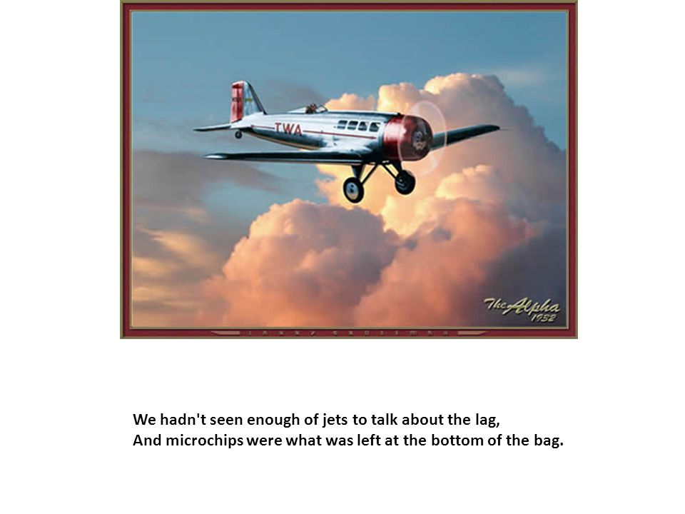 We hadn t seen enough of jets to talk about the lag, And microchips were what was left at the bottom of the bag.