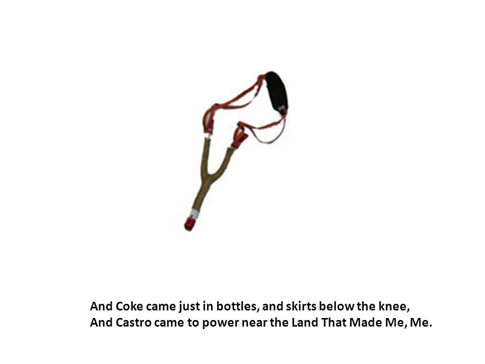And Coke came just in bottles, and skirts below the knee, And Castro came to power near the Land That Made Me, Me.