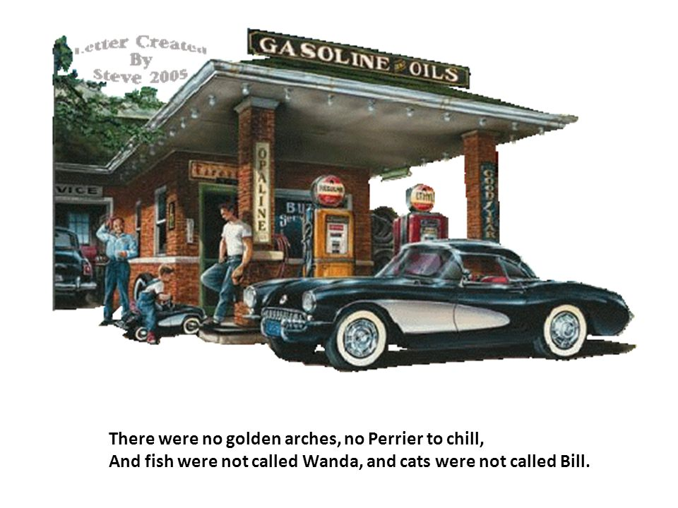 There were no golden arches, no Perrier to chill, And fish were not called Wanda, and cats were not called Bill.