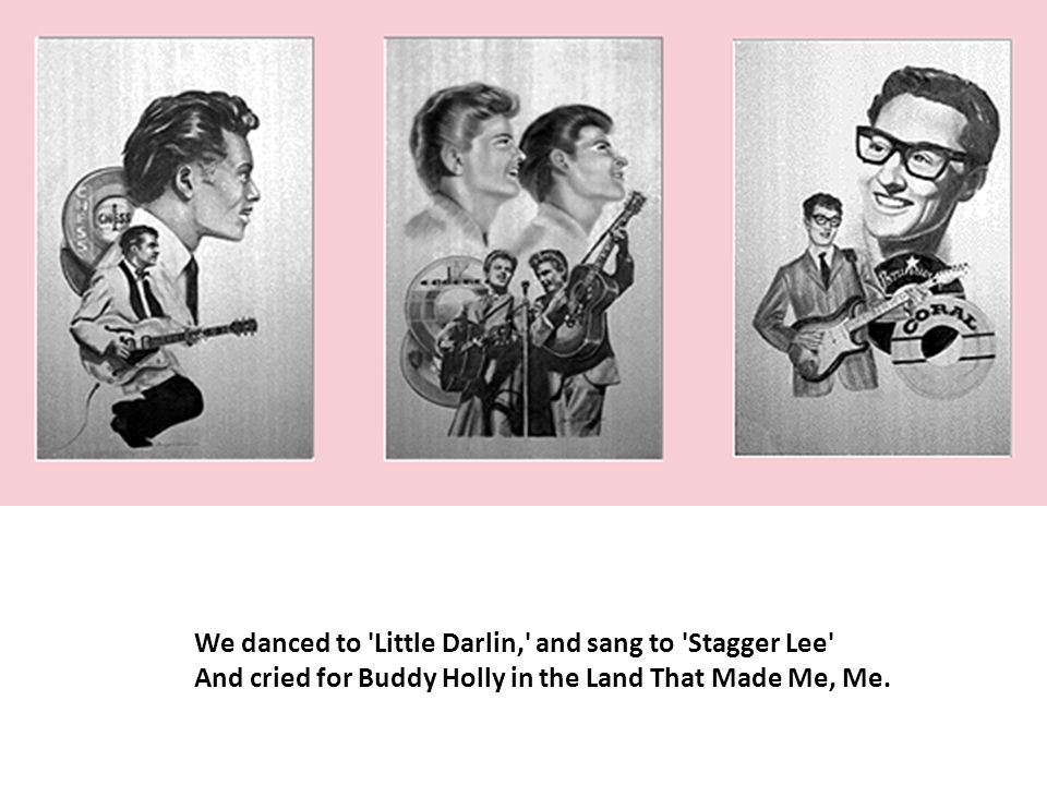 We danced to Little Darlin, and sang to Stagger Lee And cried for Buddy Holly in the Land That Made Me, Me.
