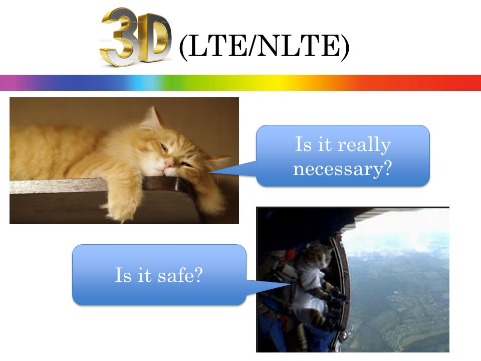 3D (LTE/NLTE) Is it really necessary Is it safe