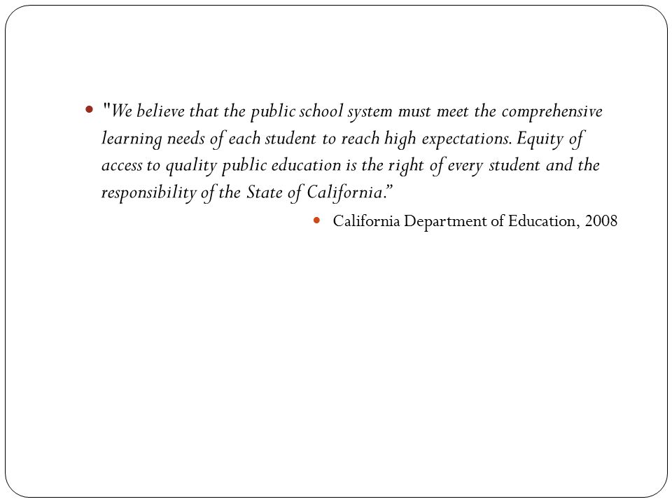 We believe that the public school system must meet the comprehensive learning needs of each student to reach high expectations. Equity of access to quality public education is the right of every student and the responsibility of the State of California.