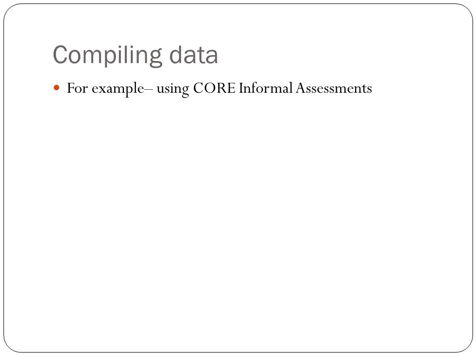 Compiling data For example– using CORE Informal Assessments