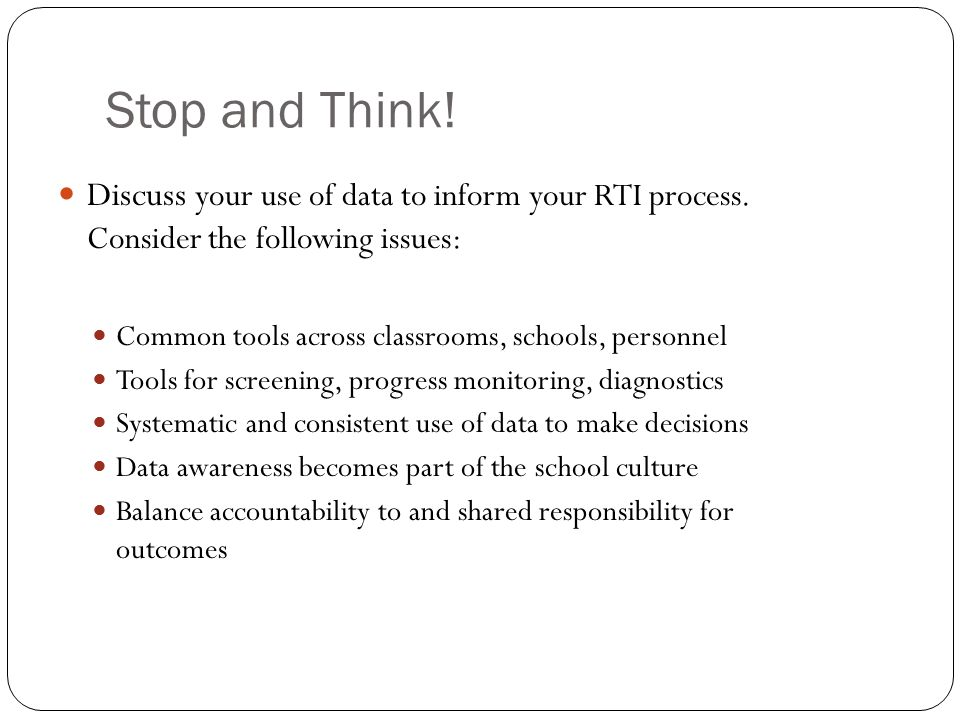 Stop and Think! Discuss your use of data to inform your RTI process. Consider the following issues:
