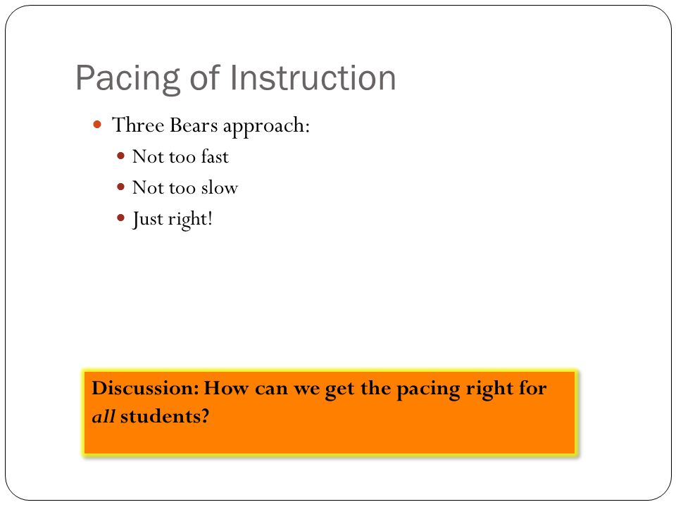 Pacing of Instruction Three Bears approach: Not too fast Not too slow