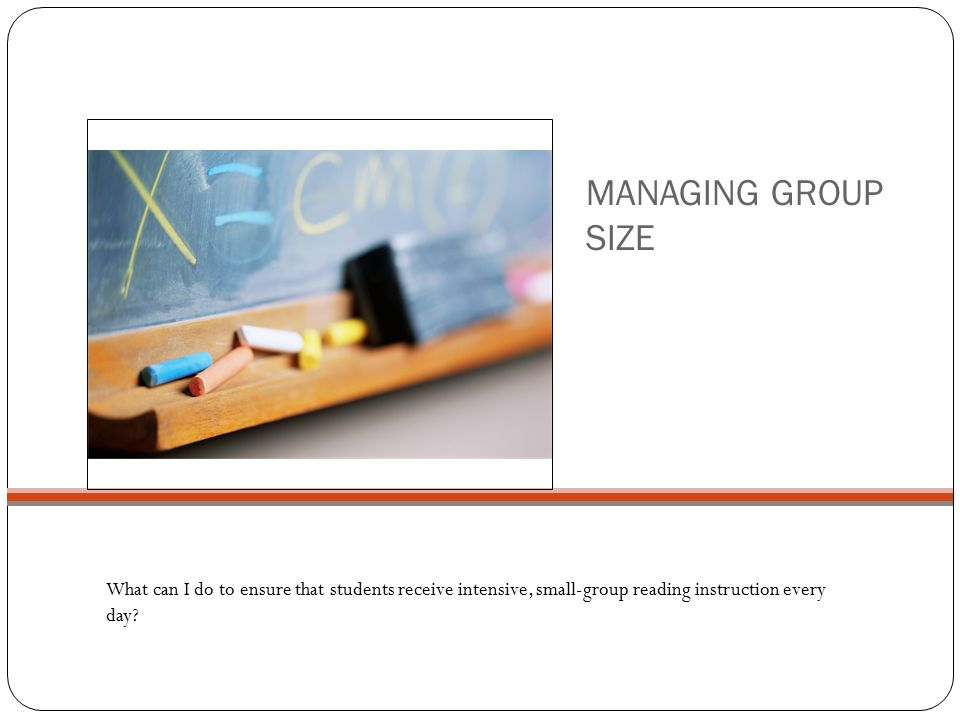 MANAGING GROUP SIZE What can I do to ensure that students receive intensive, small-group reading instruction every day