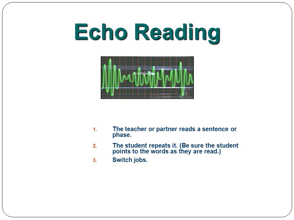 Echo Reading The teacher or partner reads a sentence or phase.