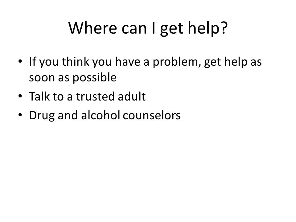 Where can I get help If you think you have a problem, get help as soon as possible. Talk to a trusted adult.