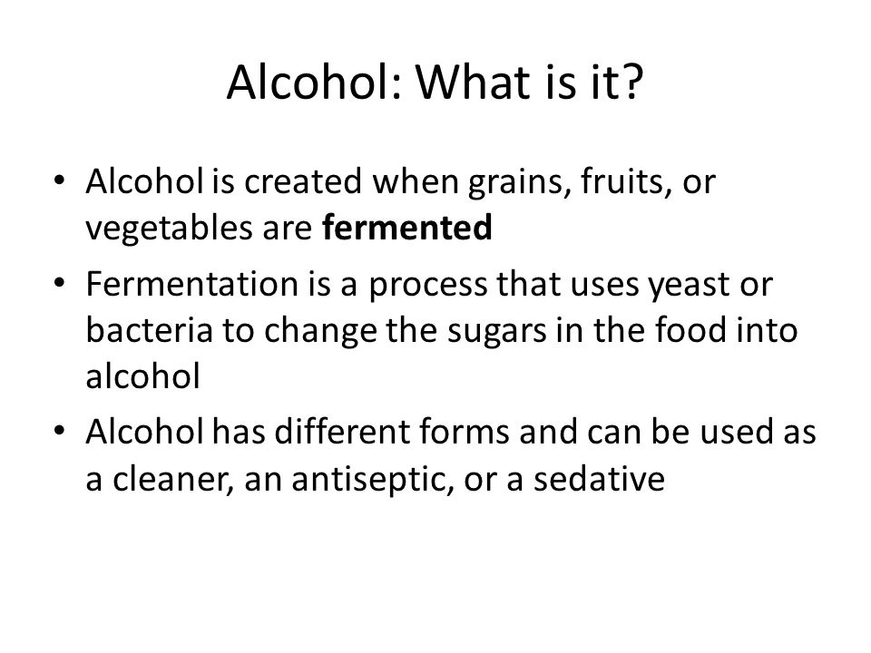 Alcohol: What is it Alcohol is created when grains, fruits, or vegetables are fermented.