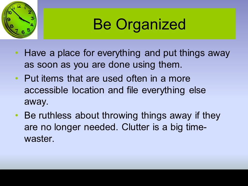 Be Organized Have a place for everything and put things away as soon as you are done using them.