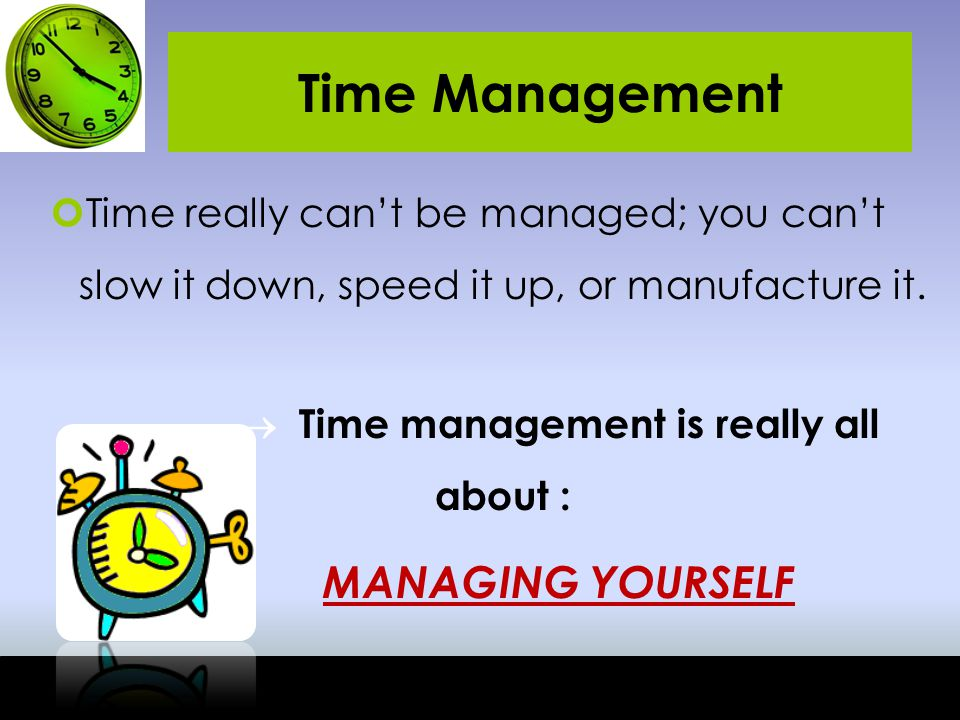  Time management is really all about :