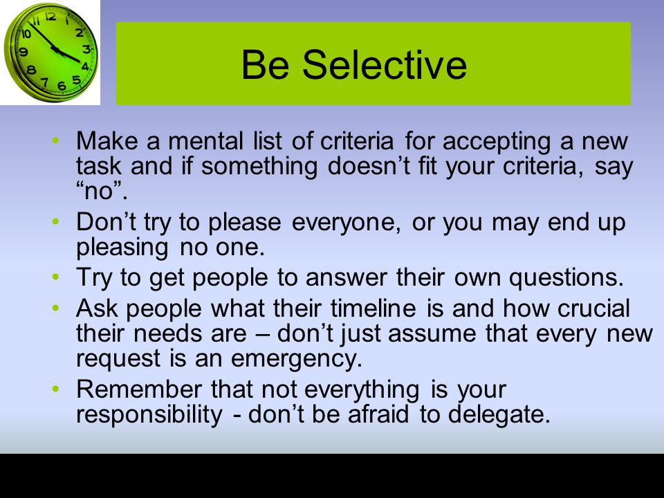 Be Selective Make a mental list of criteria for accepting a new task and if something doesn't fit your criteria, say no .