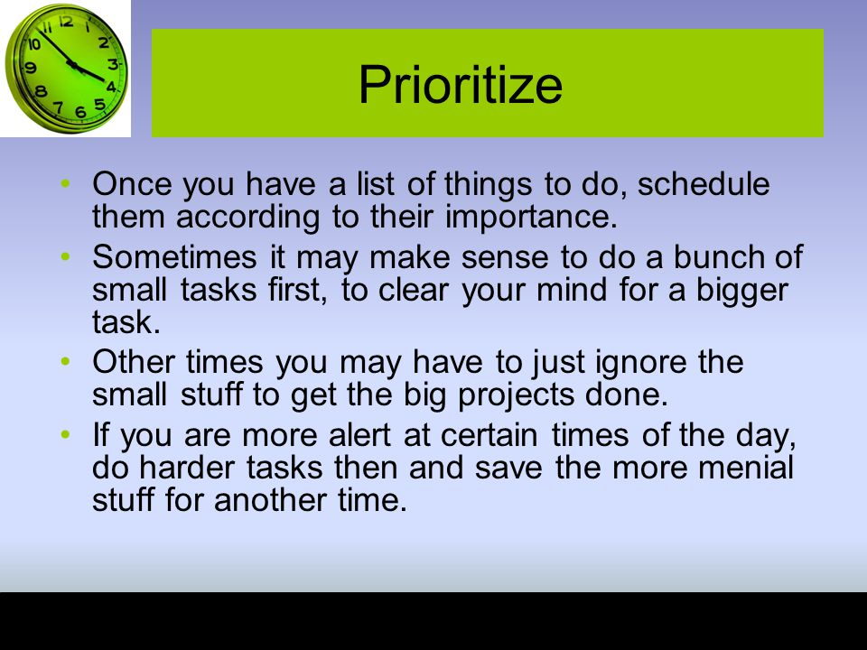 Prioritize Once you have a list of things to do, schedule them according to their importance.