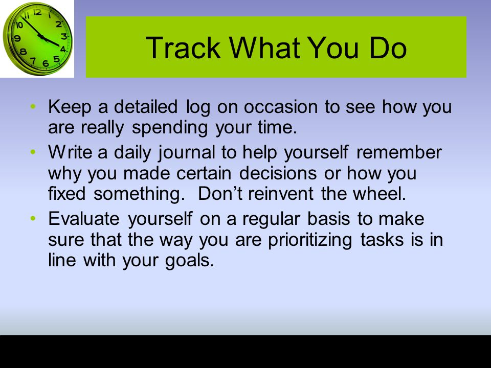 Track What You Do Keep a detailed log on occasion to see how you are really spending your time.