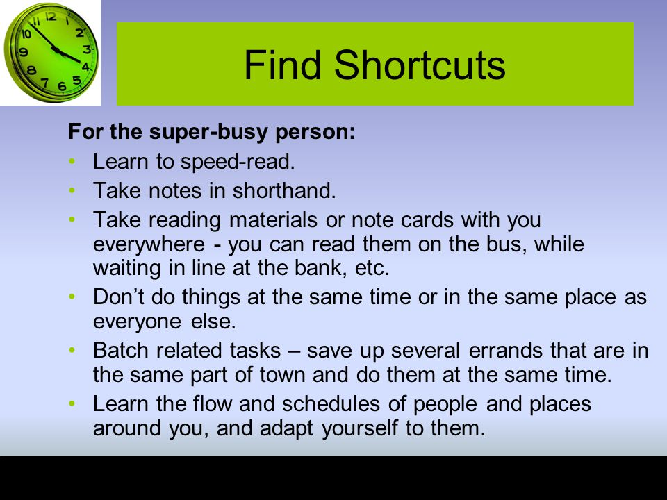 Find Shortcuts For the super-busy person: Learn to speed-read.