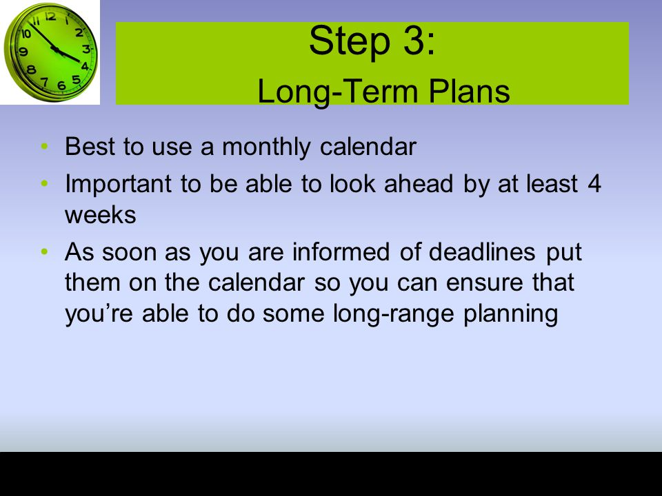Step 3: Long-Term Plans Best to use a monthly calendar